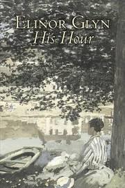 His Hour by Elinor Glyn, Fiction, Classics, Literary, Romance, Erotica by Elinor Glyn