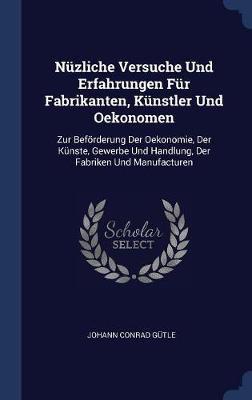 N�zliche Versuche Und Erfahrungen F�r Fabrikanten, K�nstler Und Oekonomen by Johann Conrad Gutle