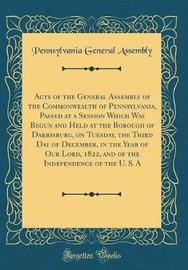 Acts of the General Assembly of the Commonwealth of Pennsylvania, Passed at a Session Which Was Begun and Held at the Borough of Darrisburg, on Tuesday, the Third Day of December, in the Year of Our Lord, 1822, and of the Independence of the U. S. a by Pennsylvania. General Assembly