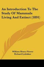 An Introduction to the Study of Mammals Living and Extinct (1891) by Richard Lydekker