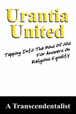 Urantia United: Tapping Into the Mind of God for Religious Equality by A, Transcendentalist