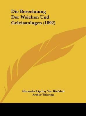 Die Berechnung Der Weichen Und Geleisanlagen (1892) by Alexander Lipthay Von Kisfalud