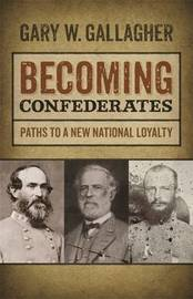 Becoming Confederates by Gary W Gallagher