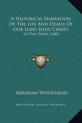 A Historical Narration of the Life and Death of Our Lord Jesus Christ: In Two Parts (1685) by Abraham Woodhead