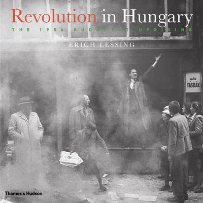Revolution in Hungary: The 1956 Budapest Uprising by Erich Lessing