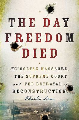The Day Freedom Died: The Colfax Massacre, the Supreme Court, and the Betrayal of Reconstruction by Charles Lane image