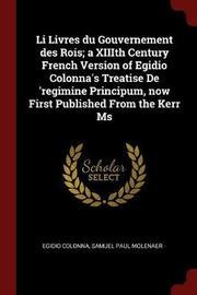 Li Livres Du Gouvernement Des Rois; A XIIIth Century French Version of Egidio Colonna's Treatise de 'Regimine Principum, Now First Published from the Kerr MS by Egidio Colonna