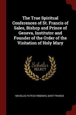 The True Spiritual Conferences of St. Francis of Sales, Bishop and Prince of Geneva, Institutor and Founder of the Order of the Visitation of Holy Mary by Nicholas Patrick Wiseman image