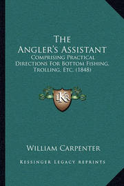 The Angler's Assistant: Comprising Practical Directions for Bottom Fishing, Trolling, Etc. (1848) by William Carpenter