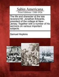 The Life and Character of the Late Reverend Mr. Jonathan Edwards, President of the College at New-Jersey. Together with a Number of His Sermons on Various Important Subjects. by Samuel Hopkins
