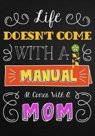 Life Doesn't Come with a Manual, It Comes with a Mom by Pretty Notebooks