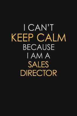 I Can't Keep Calm Because I Am A Sales Director by Blue Stone Publishers