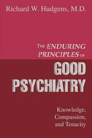 The Enduring Principles of Good Psychiatry: Knowledge, Compassion, and Tenacity by Richard W. Hudgens MD image