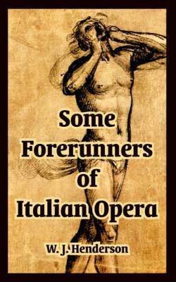 Some Forerunners of Italian Opera by W.J. Henderson image