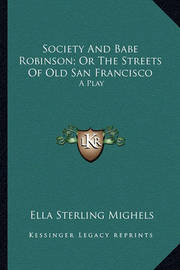 Society and Babe Robinson; Or the Streets of Old San Francissociety and Babe Robinson; Or the Streets of Old San Francisco Co: A Play a Play by Ella Sterling Mighels