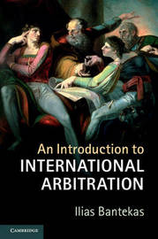 An Introduction to International Arbitration by Ilias Bantekas