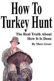 How to Turkey Hunt: The Real Truth about How It Is Done by Marc D. Greer image