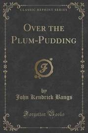 Over the Plum-Pudding (Classic Reprint) by John Kendrick Bangs