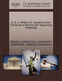 U. S. V. White U.S. Supreme Court Transcript of Record with Supporting Pleadings by Erwin N. Griswold