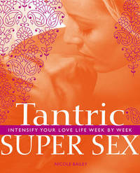 Tantric Super Sex: Intensify Your Love Life Week by Week by Nicole Bailey image