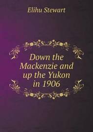 Down the MacKenzie and Up the Yukon in 1906 by Elihu Stewart