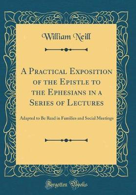 A Practical Exposition of the Epistle to the Ephesians in a Series of Lectures by William Neill
