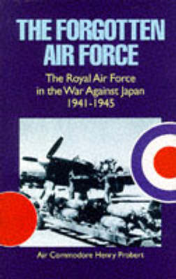 The Forgotten Air Force: History of the Royal Air Force in the War Against Japan 1941-1945 by Henry Probert image