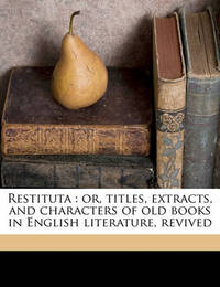 Restituta: Or, Titles, Extracts, and Characters of Old Books in English Literature, Revived Volume V.4 by Egerton Brydges, Sir