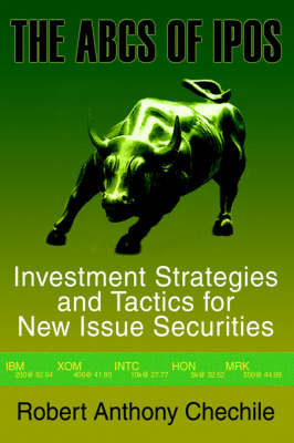 The ABCs of IPOs: Investment Strategies and Tactics for New Issue Securities by Robert Anthony Chechile