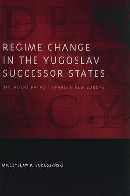 Regime Change in the Yugoslav Successor States by Mieczyslaw P. Boduszynski
