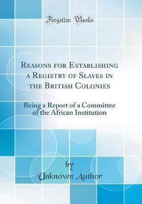 Reasons for Establishing a Registry of Slaves in the British Colonies by Unknown Author