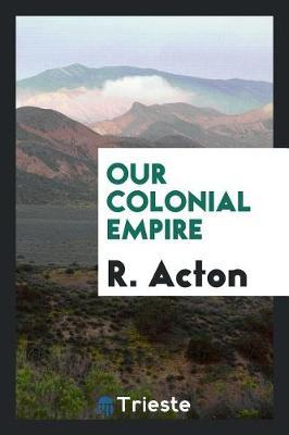 Our Colonial Empire by R Acton
