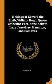 Writings of Edward the Sixth, William Hugh, Queen Catherine Parr, Anne Askew, Lady Jane Grey, Hamilton, and Balnaves by Edward VI