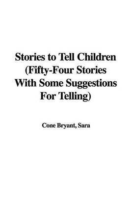 Stories to Tell Children (Fifty-Four Stories with Some Suggestions for Telling) by Cone Sara Bryant