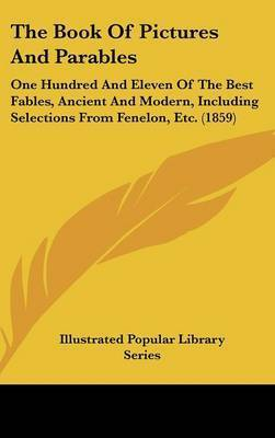 The Book Of Pictures And Parables: One Hundred And Eleven Of The Best Fables, Ancient And Modern, Including Selections From Fenelon, Etc. (1859) by Illustrated Popular Library Series