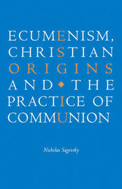 Ecumenism, Christian Origins and the Practice of Communion by Nicholas Sagovsky