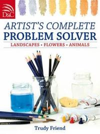 Artist's Complete Problem Solver: Landscapes, Flowers, Animals by Trudy Friend image