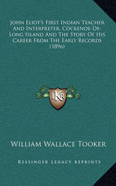 John Eliot's First Indian Teacher and Interpreter, Cockenoe-de-Long Island and the Story of His Career from the Early Records (1896) by William Wallace Tooker
