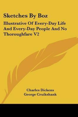Sketches By Boz: Illustrative Of Every-Day Life And Every-Day People And No Thoroughfare V2 by Charles Dickens