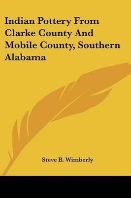Indian Pottery from Clarke County and Mobile County, Southern Alabama by Steve B. Wimberly
