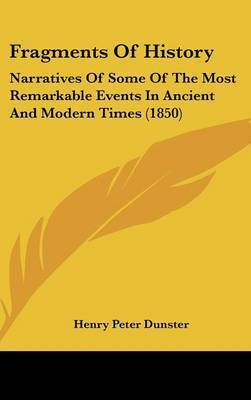 Fragments of History: Narratives of Some of the Most Remarkable Events in Ancient and Modern Times (1850) by Henry Peter Dunster
