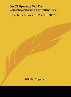 Der Zivilprozess Und Die Gerichtsverfassung Schwedens V10: Nebst Bemerkungen Fur Finnland (1892) by Wilhelm Uppstrom