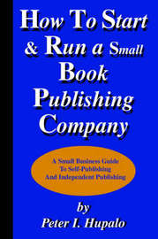 How to Start and Run a Small Book Publishing Company by Peter I Hupalo