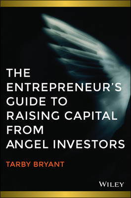 The Entrepreneur's Guide to Raising Capital from Angel Investors: How to Source Seed and Early State Capital to Start or Grow Your Business by Tarby Bryant