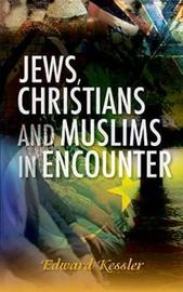 Jews, Christians and Muslims in Encounter by Ed Kessler