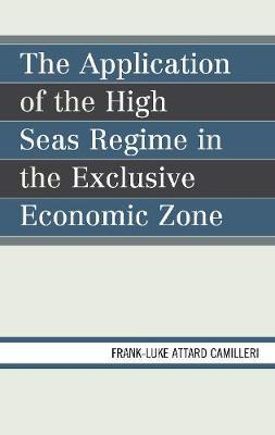 The Application of the High Seas Regime in the Exclusive Economic Zone by Frank-Luke Matthew Attard Camilleri
