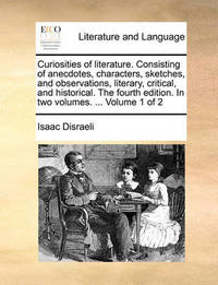 Curiosities of Literature. Consisting of Anecdotes, Characters, Sketches, and Observations, Literary, Critical, and Historical. the Fourth Edition. in Two Volumes. ... Volume 1 of 2 by Isaac D'Israeli