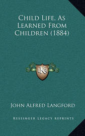 Child Life, as Learned from Children (1884) by John Alfred Langford