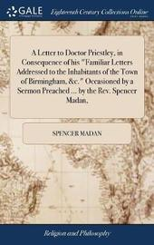 A Letter to Doctor Priestley, in Consequence of His Familiar Letters Addressed to the Inhabitants of the Town of Birmingham, &c. Occasioned by a Sermon Preached ... by the Rev. Spencer Madan, by Spencer Madan image