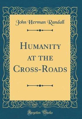 Humanity at the Cross-Roads (Classic Reprint) by John Herman Randall